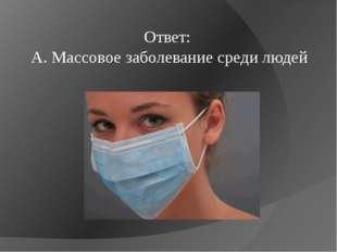 Ответ: A. Массовое заболевание среди людей