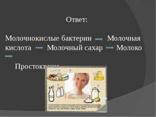 Ответ: Молочнокислые бактерии Молочная кислота Молочный сахар Молоко Простокв