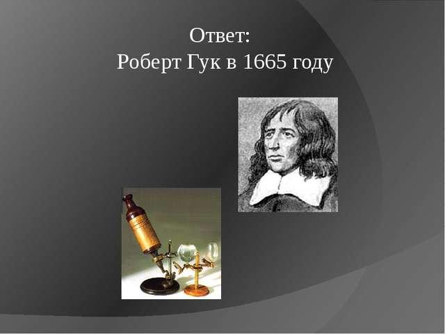 Ответ: Роберт Гук в 1665 году