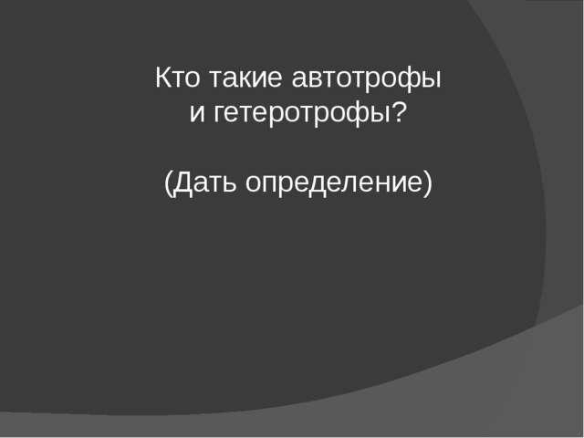 Кто такие автотрофы и гетеротрофы? (Дать определение)