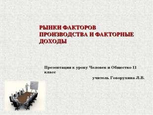 РЫНКИ ФАКТОРОВ ПРОИЗВОДСТВА И ФАКТОРНЫЕ ДОХОДЫ Презентация к уроку Человек и