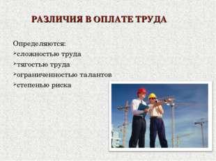 РАЗЛИЧИЯ В ОПЛАТЕ ТРУДА Определяются: сложностью труда тягостью труда огранич
