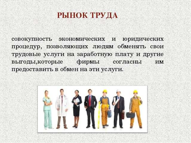 РЫНОК ТРУДА совокупность экономических и юридических процедур, позволяющих лю...