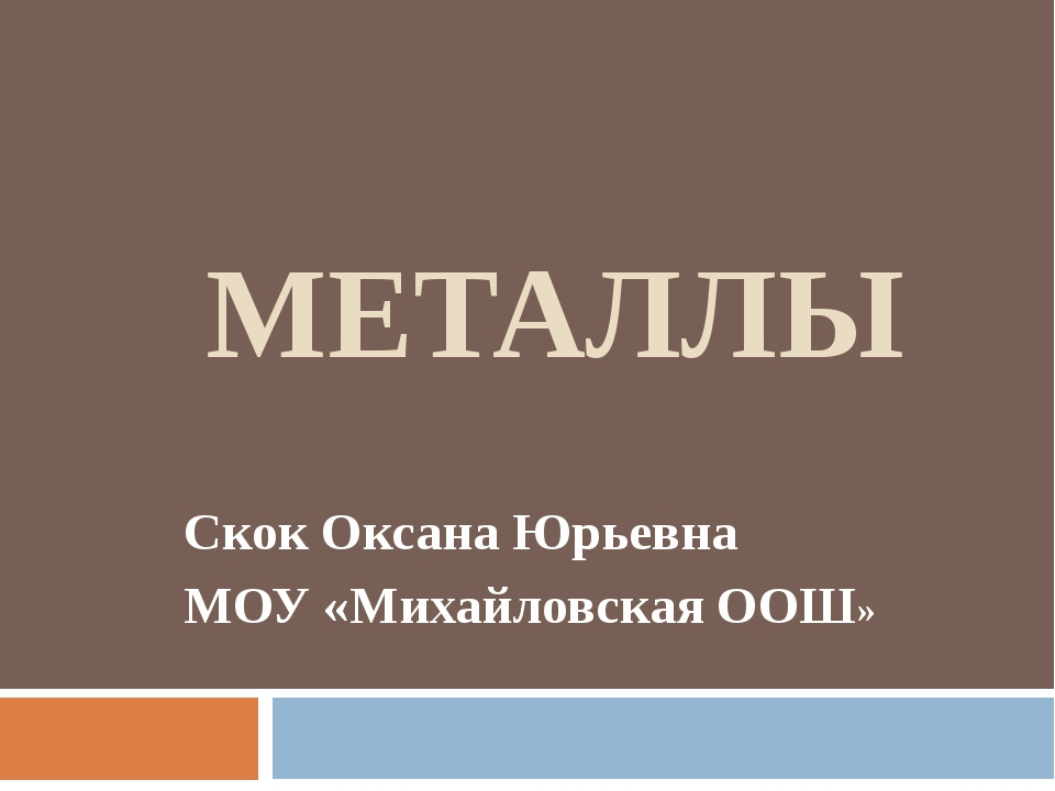 МЕТАЛЛЫ Скок Оксана Юрьевна МОУ «Михайловская ООШ»