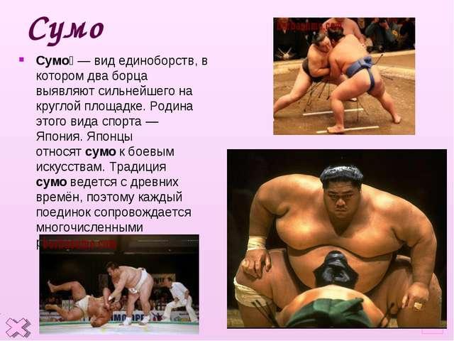 * Сумо Сумо́— вид единоборств, в котором два борца выявляют сильнейшего на к...