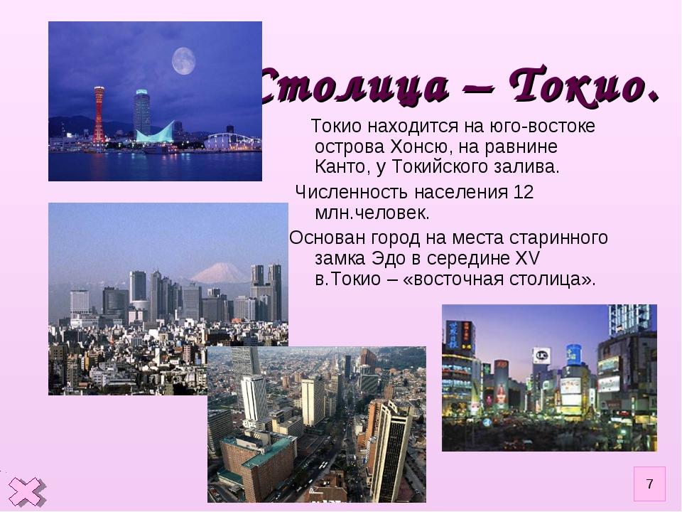 Столица – Токио. Токио находится на юго-востоке острова Хонсю, на равнине Кан...