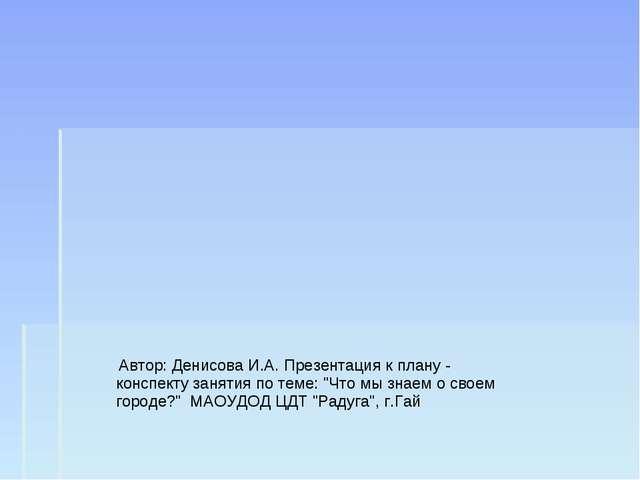 """Автор: Денисова И.А. Презентация к плану - конспекту занятия по теме: """"Что м..."""