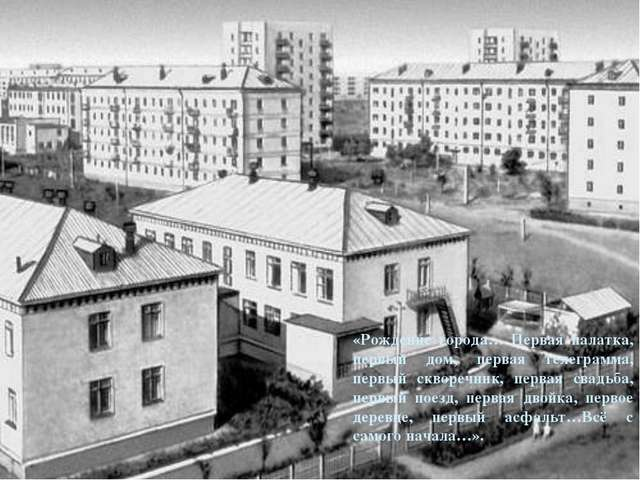 «Рождение города… Первая палатка, первый дом, первая телеграмма, первый сквор...