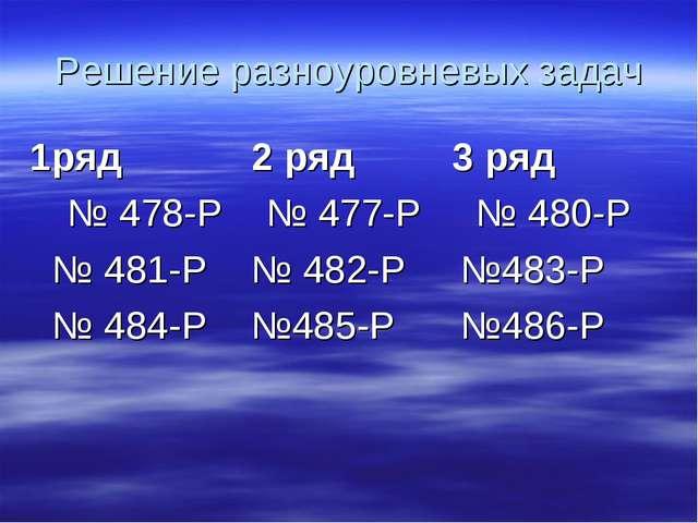 Решение разноуровневых задач 1ряд 2 ряд 3 ряд № 478-Р № 477-Р № 480-Р № 481-Р...