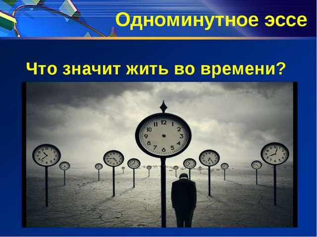Одноминутное эссе Что значит жить во времени?