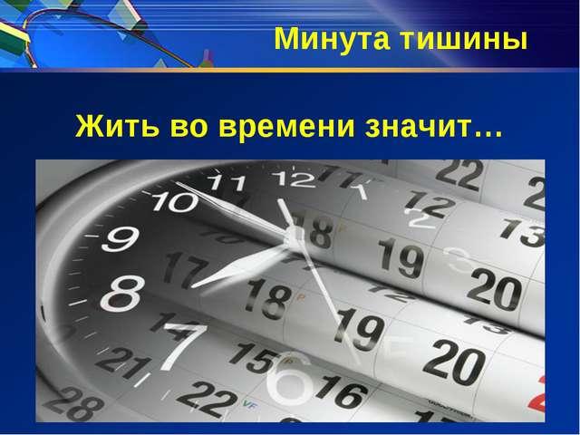 Минута тишины Жить во времени значит…