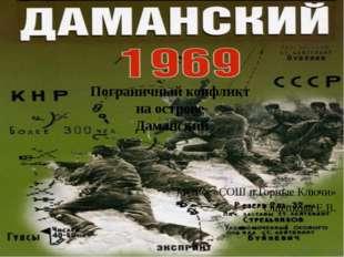 Пограничный конфликт на острове Даманский МОКУ «СОШ п.Горные Ключи» Ощепкова
