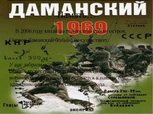 Память…  В 2006 году китайцы полностью срыли остров. Остров Даманский больше