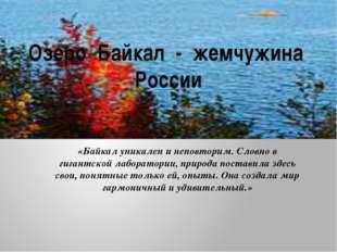 Озеро Байкал - жемчужина России «Байкал уникален и неповторим. Словно в гиган