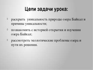 Цели задачи урока: раскрыть уникальность природы озера Байкал и причины уника