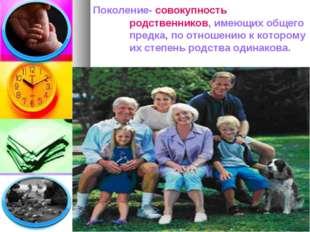 Поколение- совокупностьродственников, имеющих общего предка, по отношению к
