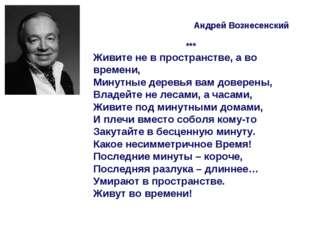 Андрей Вознесенский *** Живите не в пространстве, а во времени, Минутные дер