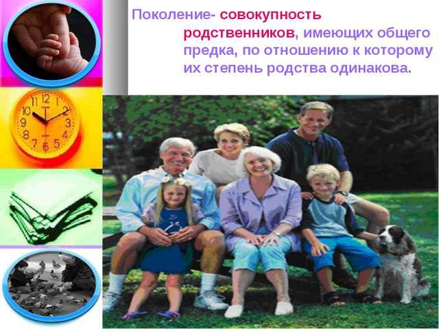 Поколение- совокупностьродственников, имеющих общего предка, по отношению к...