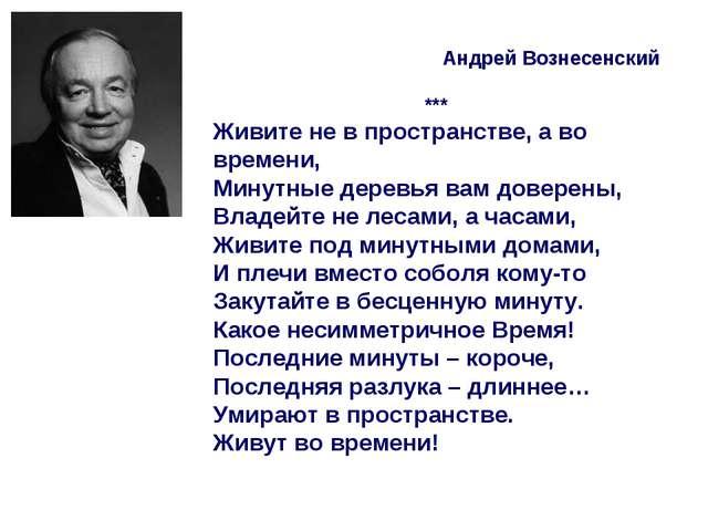 Андрей Вознесенский *** Живите не в пространстве, а во времени, Минутные дер...