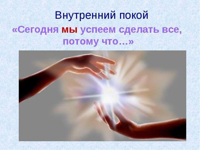 Внутренний покой «Сегодня мы успеем сделать все, потому что…»