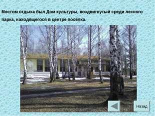 Местом отдыха был Дом культуры, воздвигнутый среди лесного парка, находящегос