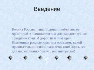 Введение Велика Россия, наша Родина, необъятны ее просторы! А начинается она