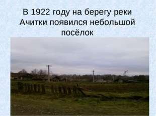 В 1922 году на берегу реки Ачитки появился небольшой посёлок