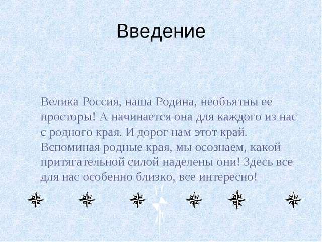 Введение Велика Россия, наша Родина, необъятны ее просторы! А начинается она...