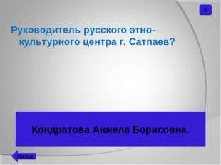 Руководитель русского этно-культурного центра г. Сатпаев? Кондратова Анжела Б