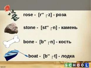 rose - [rəʊz] - роза stone - [stəʊn] - камень bone - [bəʊn] - кость boat - [