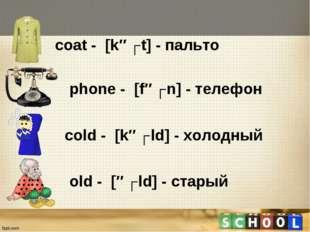 сoat - [kəʊt] - пальто phone - [fəʊn] - телефон сold - [kəʊld] - холодный ol
