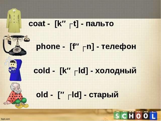 сoat - [kəʊt] - пальто phone - [fəʊn] - телефон сold - [kəʊld] - холодный ol...