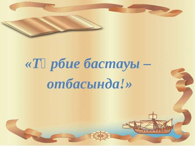 «Тәрбие бастауы – отбасында!»