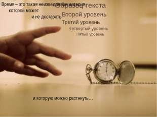 Время – это такая неизведанная материя, которой может и не доставать и котор