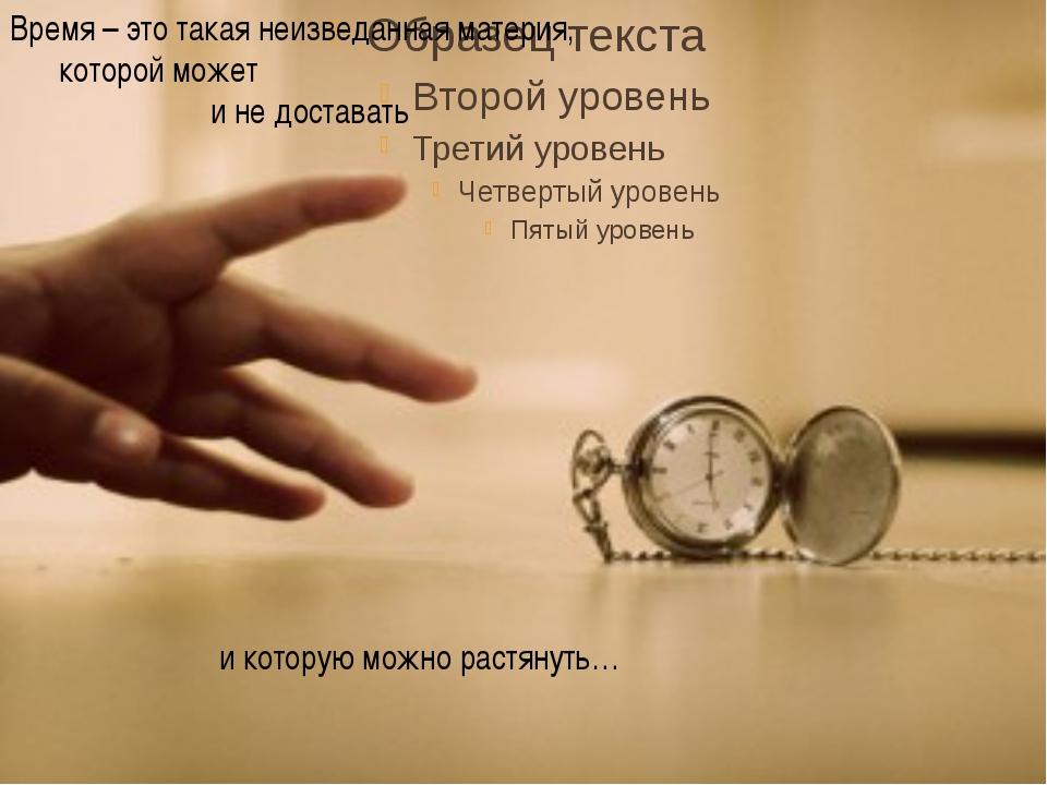 Время – это такая неизведанная материя, которой может и не доставать и котор...