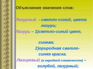Объяснение значения слов: Лазурный - светло-синий, цвета лазури; Лазурь – 1)с