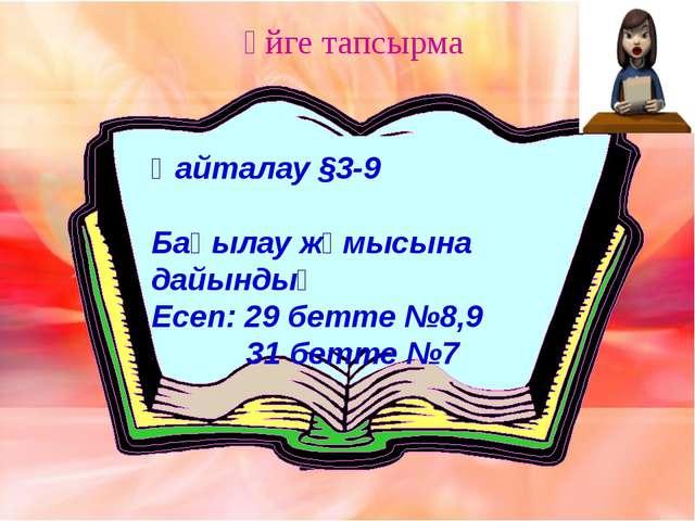 Үйге тапсырма Қайталау §3-9 Бақылау жұмысына дайындық Есеп: 29 бетте №8,9 31...