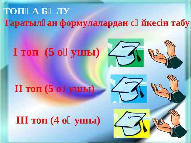 І топ (5 оқушы) ІІ топ (5 оқушы) ІІІ топ (4 оқушы) ТОПҚА БӨЛУ Таратылған фор...