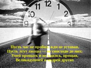 Пусть час не пробил, жди не уставая, Пусть лгут лжецы — не снисходи до них;