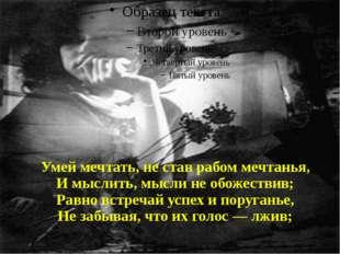 Умей мечтать, не став рабом мечтанья, И мыслить, мысли не обожествив; Равно