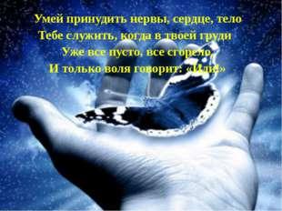 Умей принудить нервы, сердце, тело Тебе служить, когда в твоей груди Уже все