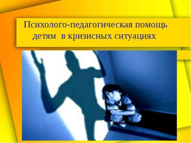 Психолого-педагогическая помощь детям в кризисных ситуациях