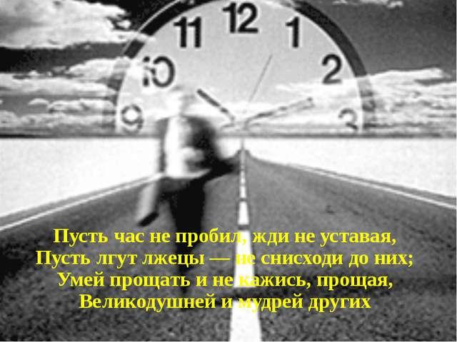 Пусть час не пробил, жди не уставая, Пусть лгут лжецы — не снисходи до них;...