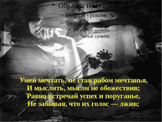 Умей мечтать, не став рабом мечтанья, И мыслить, мысли не обожествив; Равно...