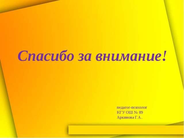 Спасибо за внимание! педагог-психолог КГУ ОШ № 89 Аркинова Г.А..