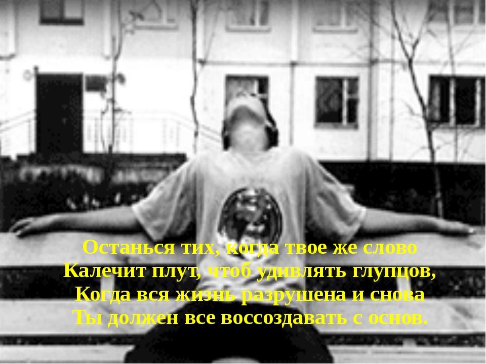 Останься тих, когда твое же слово Калечит плут, чтоб удивлять глупцов, Когда...