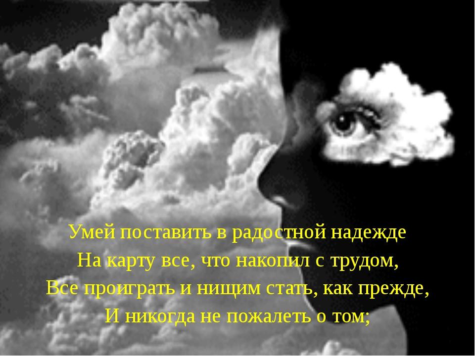 Умей поставить в радостной надежде На карту все, что накопил с трудом, Все п...