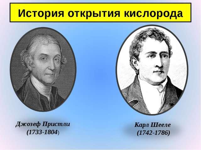 История открытия кислорода Джозеф Пристли (1733-1804) Карл Шееле (1742-1786)