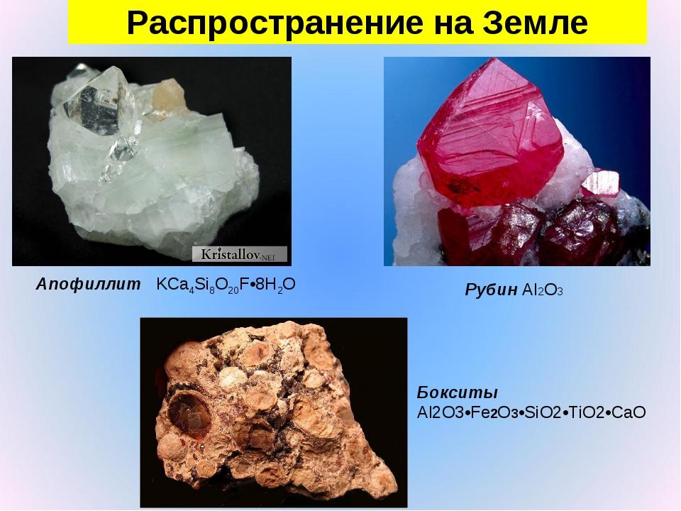 Распространение на Земле Апофиллит KCa4Si8O20F•8H2O Рубин Al2O3 Бокситы Al2O3...