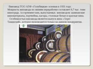 Винзавод ТОО АПФ «Голубицкая» основан в 1931 году. Мощность винзавода по лин